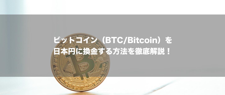 ビットコイン(BTC/Bitcoin)を日本円に換金する方法を徹底解説!