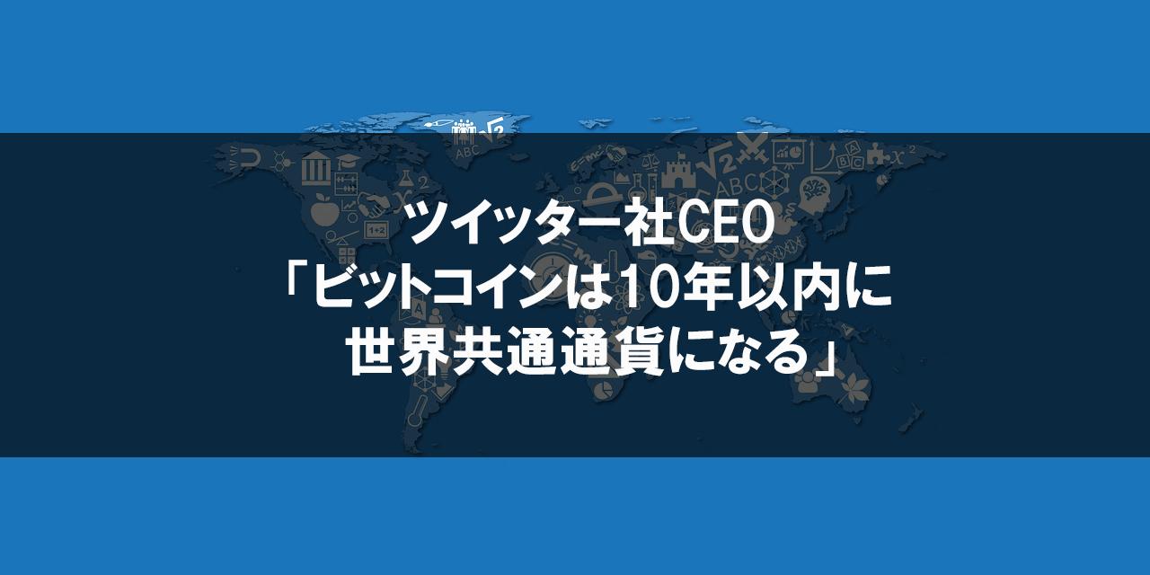 ツイッターのCEOが「ビットコインは10年以内に世界共通通貨になる」と発言!