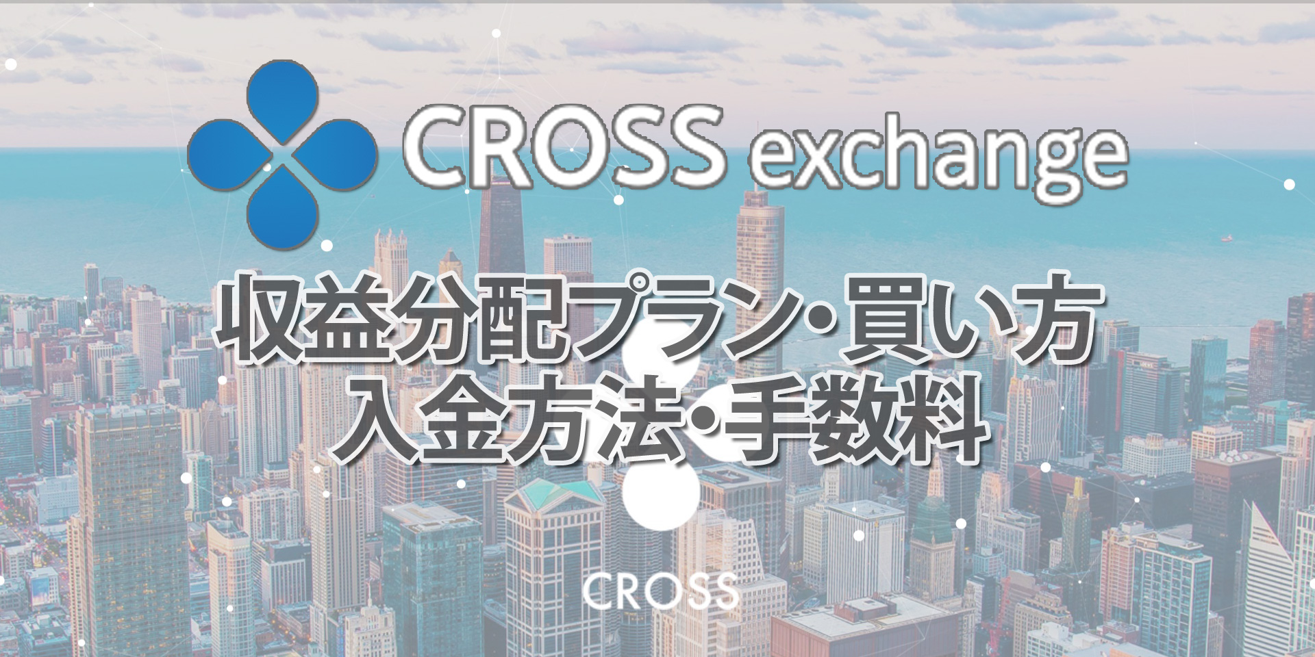 CROSS Exchange(クロスエクスチェンジ)の収益分配プラン、買い方、入金方法、手数料について徹底解説!