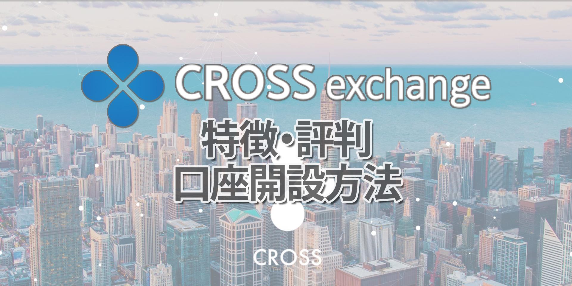 CROSS Exchange(クロスエクスチェンジ)とは?特徴や口座開設登録方法、評判や口コミなどを解説!